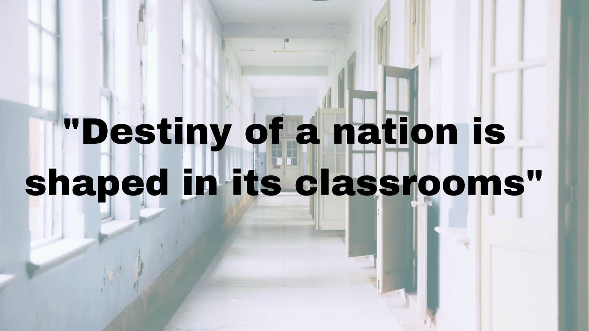 Destiny of a nation is shaped in its classrooms